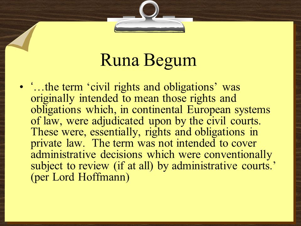 Runa Begum '…the term 'civil rights and obligations' was originally intended to mean those rights and obligations which, in continental European systems of law, were adjudicated upon by the civil courts.