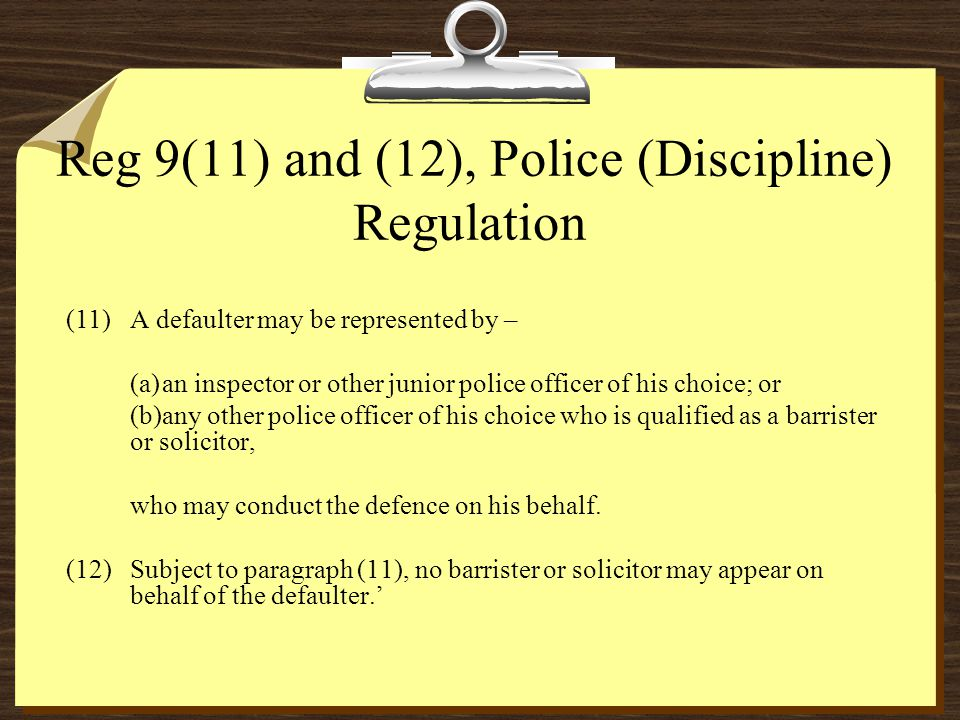 Reg 9(11) and (12), Police (Discipline) Regulation (11)A defaulter may be represented by – (a)an inspector or other junior police officer of his choice; or (b)any other police officer of his choice who is qualified as a barrister or solicitor, who may conduct the defence on his behalf.