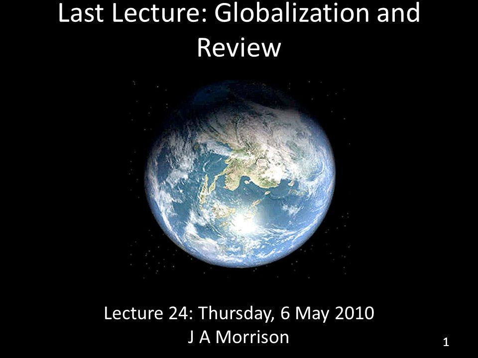 Last Lecture: Globalization and Review Lecture 24: Thursday, 6 May 2010 J A Morrison 1