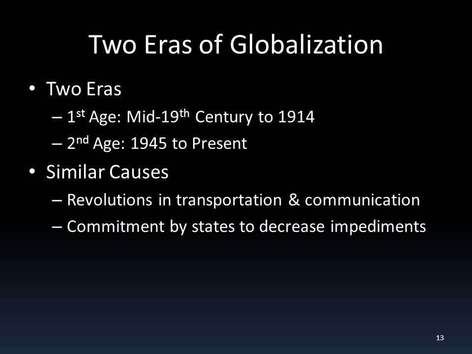 Two Eras of Globalization Two Eras – 1 st Age: Mid-19 th Century to 1914 – 2 nd Age: 1945 to Present Similar Causes – Revolutions in transportation & communication – Commitment by states to decrease impediments 13