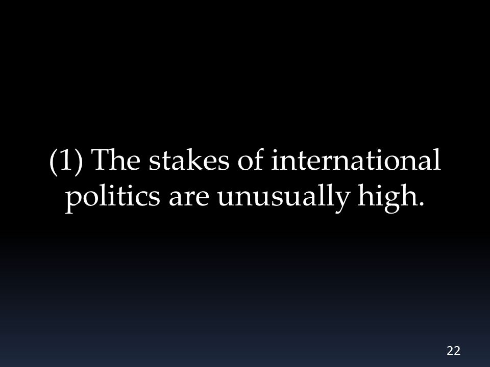 (1) The stakes of international politics are unusually high. 22