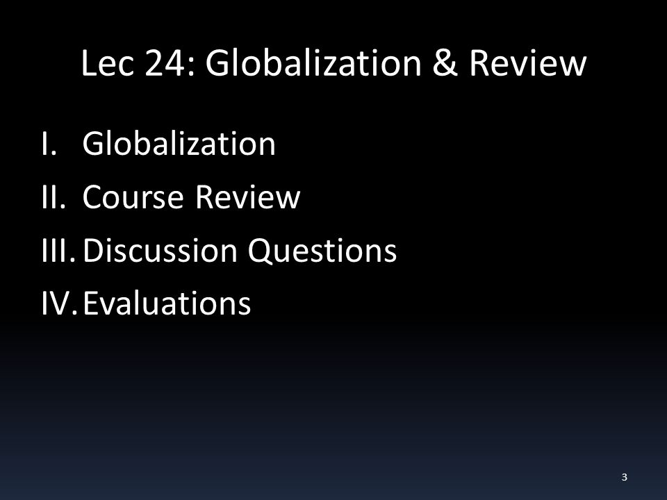 Lec 24: Globalization & Review I.Globalization II.Course Review III.Discussion Questions IV.Evaluations 3