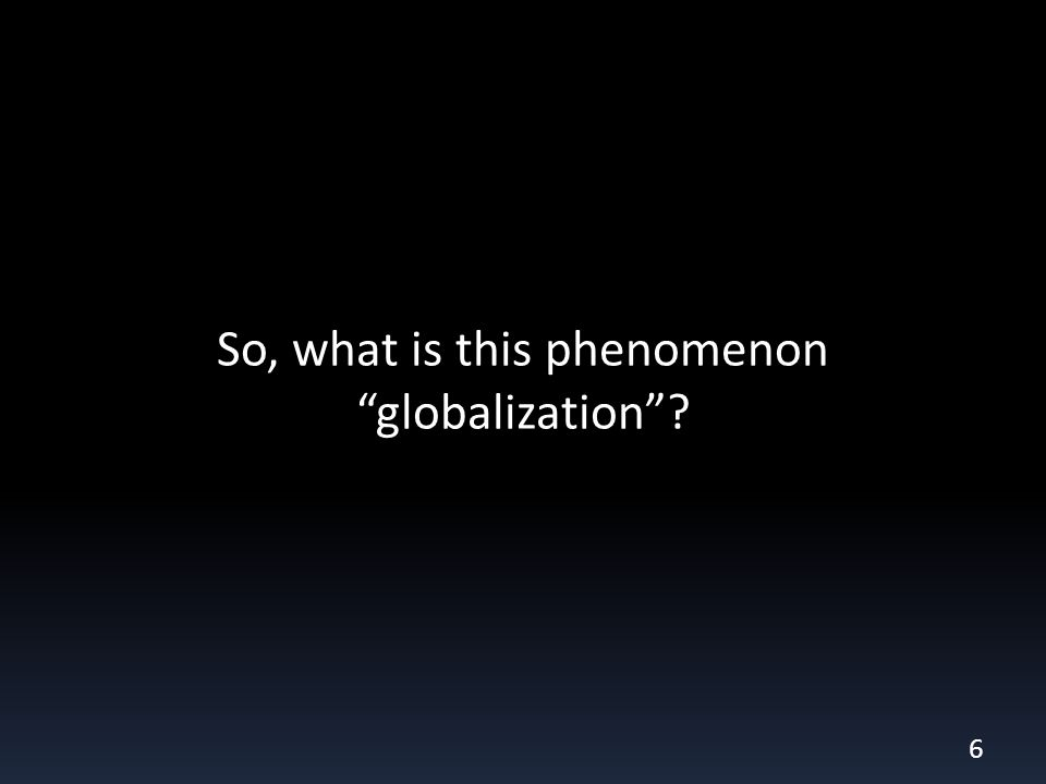 So, what is this phenomenon globalization 6