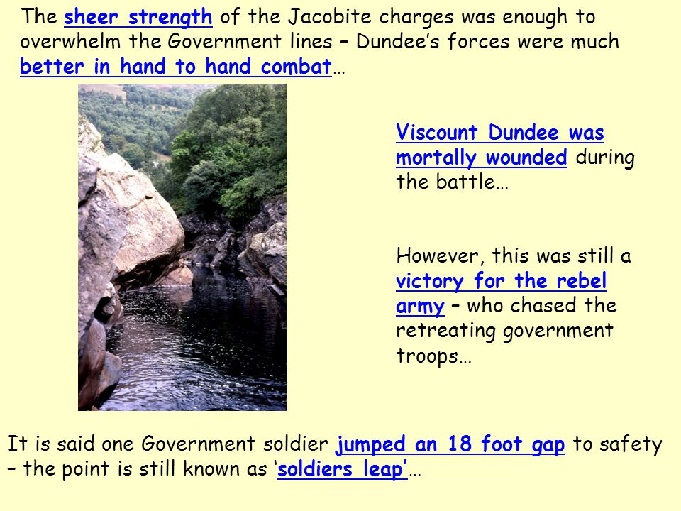 The sheer strength of the Jacobite charges was enough to overwhelm the Government lines – Dundee's forces were much better in hand to hand combat… Viscount Dundee was mortally wounded during the battle… However, this was still a victory for the rebel army – who chased the retreating government troops… It is said one Government soldier jumped an 18 foot gap to safety – the point is still known as 'soldiers leap'…