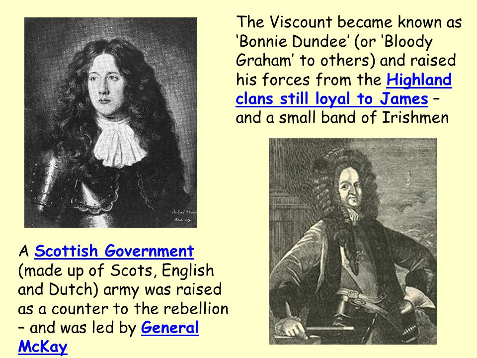 The Viscount became known as 'Bonnie Dundee' (or 'Bloody Graham' to others) and raised his forces from the Highland clans still loyal to James – and a small band of Irishmen A Scottish Government (made up of Scots, English and Dutch) army was raised as a counter to the rebellion – and was led by General McKay