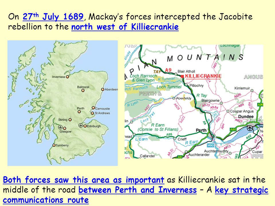 On 27 th July 1689, Mackay's forces intercepted the Jacobite rebellion to the north west of Killiecrankie Both forces saw this area as important as Killiecrankie sat in the middle of the road between Perth and Inverness – A key strategic communications route