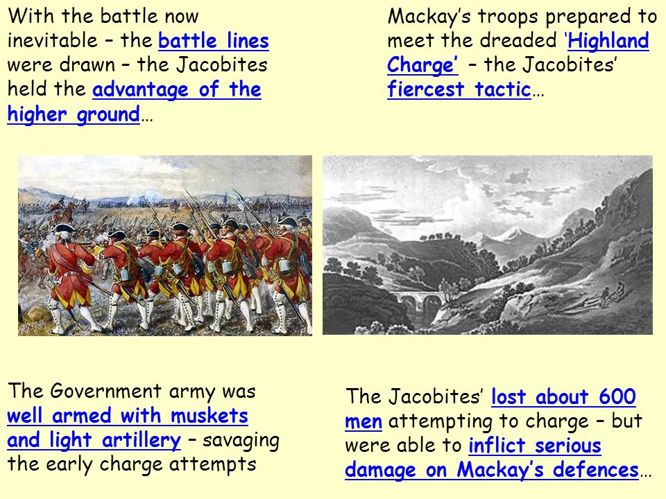 With the battle now inevitable – the battle lines were drawn – the Jacobites held the advantage of the higher ground… Mackay's troops prepared to meet the dreaded 'Highland Charge' – the Jacobites' fiercest tactic… The Government army was well armed with muskets and light artillery – savaging the early charge attempts The Jacobites' lost about 600 men attempting to charge – but were able to inflict serious damage on Mackay's defences…