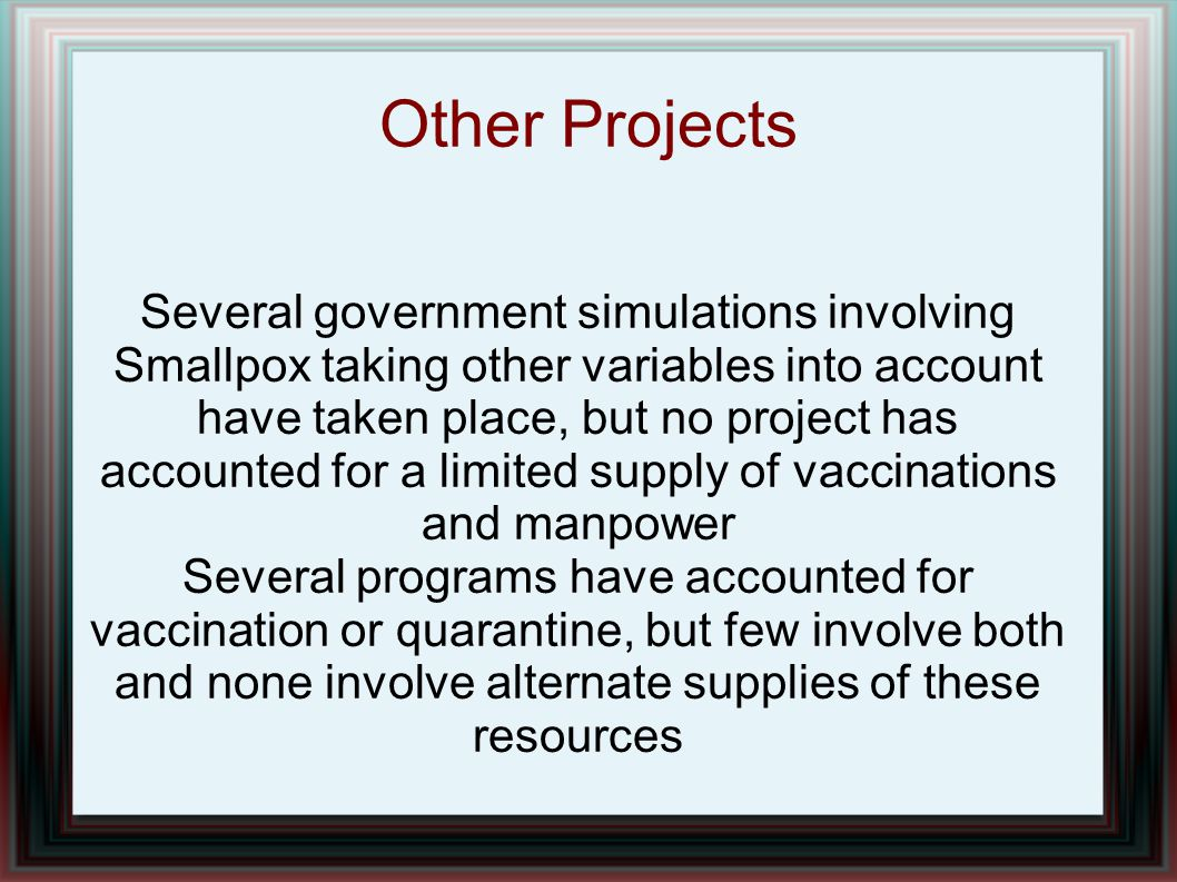 Other Projects Several government simulations involving Smallpox taking other variables into account have taken place, but no project has accounted fo