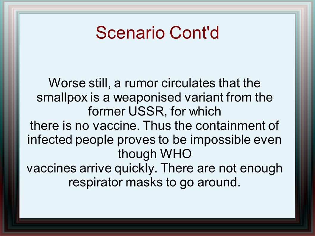 Scenario Cont'd Worse still, a rumor circulates that the smallpox is a weaponised variant from the former USSR, for which there is no vaccine. Thus th