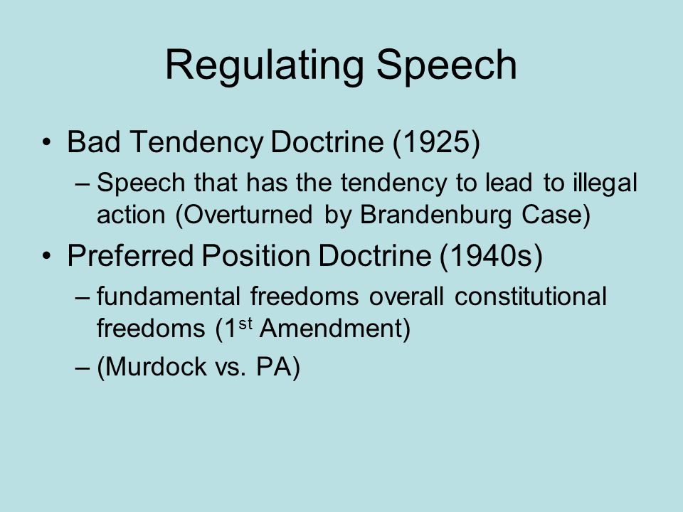 Regulating Speech Bad Tendency Doctrine (1925) –Speech that has the tendency to lead to illegal action (Overturned by Brandenburg Case) Preferred Position Doctrine (1940s) –fundamental freedoms overall constitutional freedoms (1 st Amendment) –(Murdock vs.
