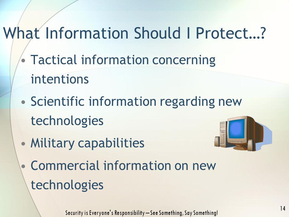 Tactical information concerning intentions Scientific information regarding new technologies Military capabilities Commercial information on new technologies Security is Everyone s Responsibility – See Something, Say Something.