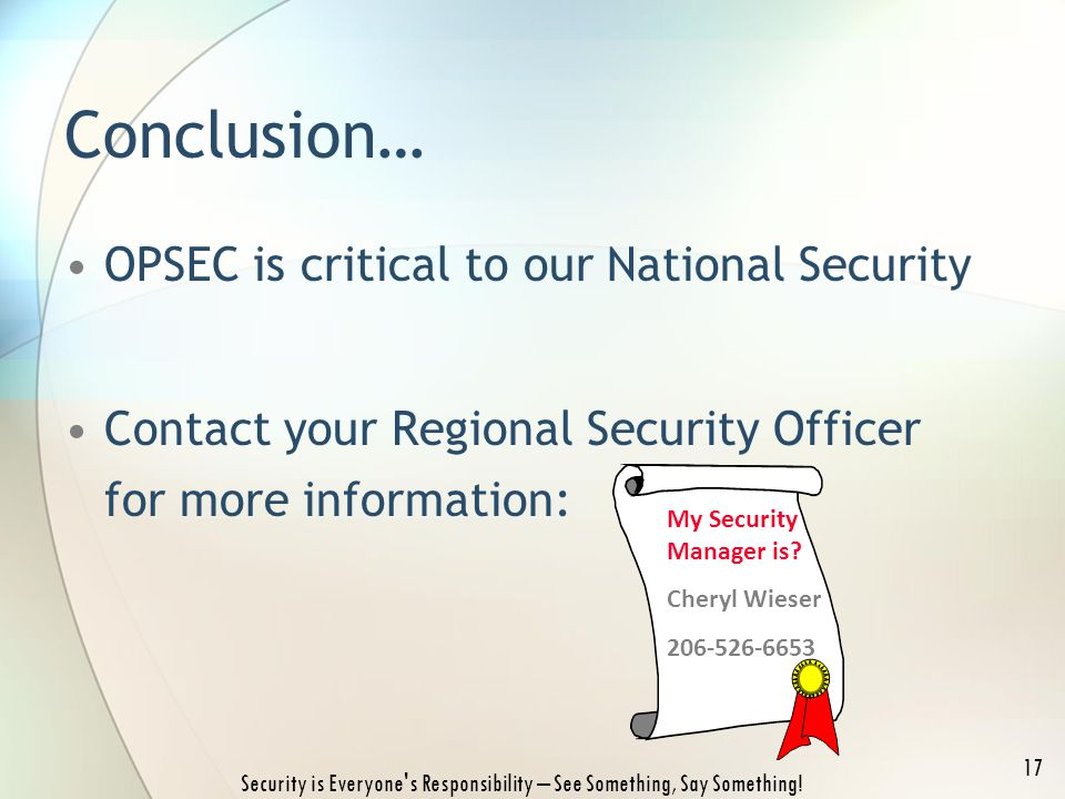 Conclusion… OPSEC is critical to our National Security Contact your Regional Security Officer for more information: Security is Everyone's Responsibil