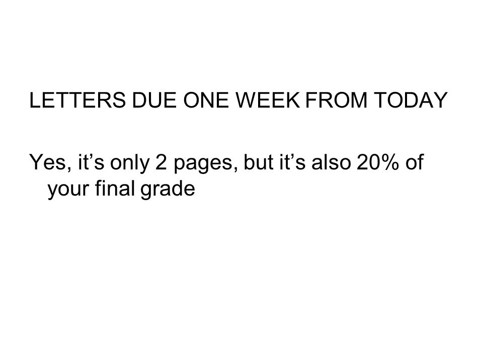 LETTERS DUE ONE WEEK FROM TODAY Yes, it's only 2 pages, but it's also 20% of your final grade