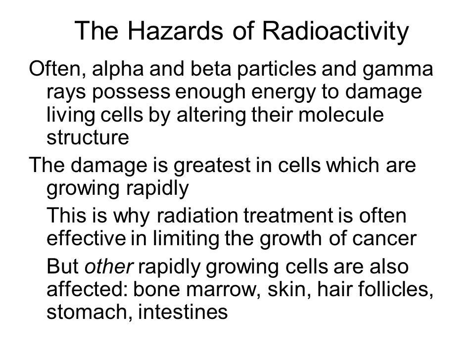 The Hazards of Radioactivity Often, alpha and beta particles and gamma rays possess enough energy to damage living cells by altering their molecule structure The damage is greatest in cells which are growing rapidly This is why radiation treatment is often effective in limiting the growth of cancer But other rapidly growing cells are also affected: bone marrow, skin, hair follicles, stomach, intestines