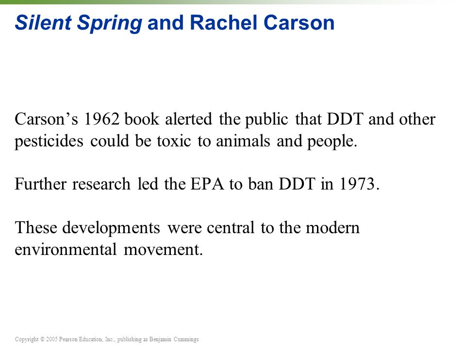Copyright © 2005 Pearson Education, Inc., publishing as Benjamin Cummings Silent Spring and Rachel Carson Carson's 1962 book alerted the public that D