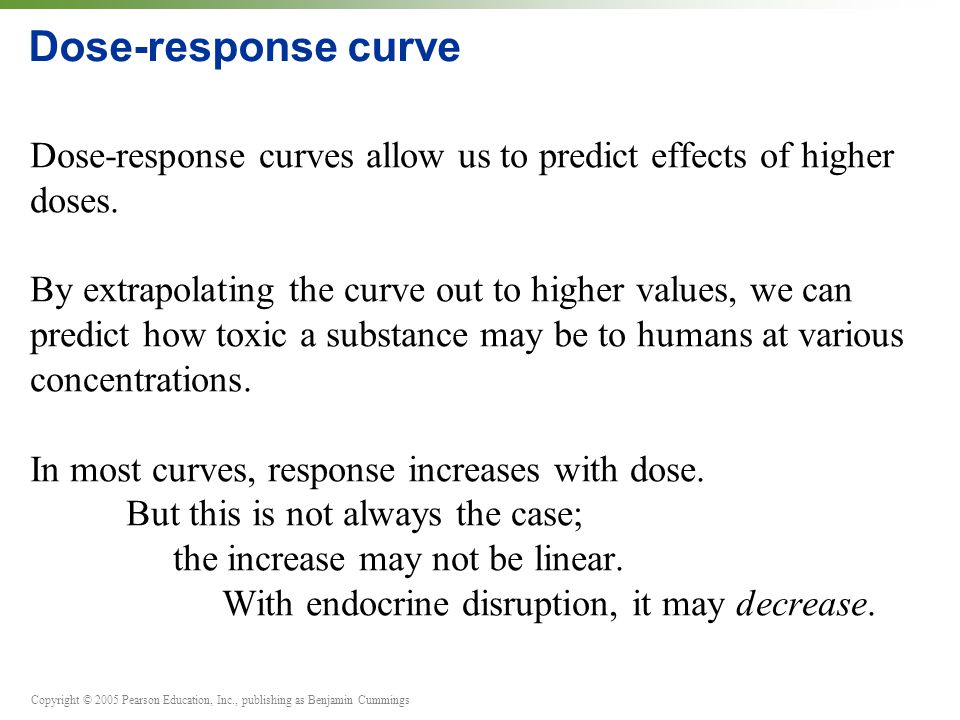 Copyright © 2005 Pearson Education, Inc., publishing as Benjamin Cummings Dose-response curve Dose-response curves allow us to predict effects of high