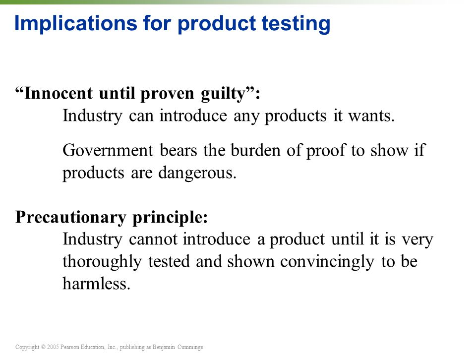 "Copyright © 2005 Pearson Education, Inc., publishing as Benjamin Cummings Implications for product testing ""Innocent until proven guilty"": Industry ca"