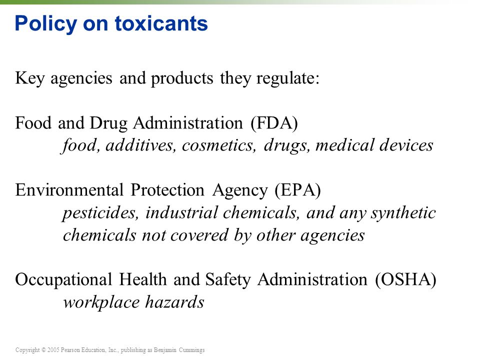 Copyright © 2005 Pearson Education, Inc., publishing as Benjamin Cummings Policy on toxicants Key agencies and products they regulate: Food and Drug A