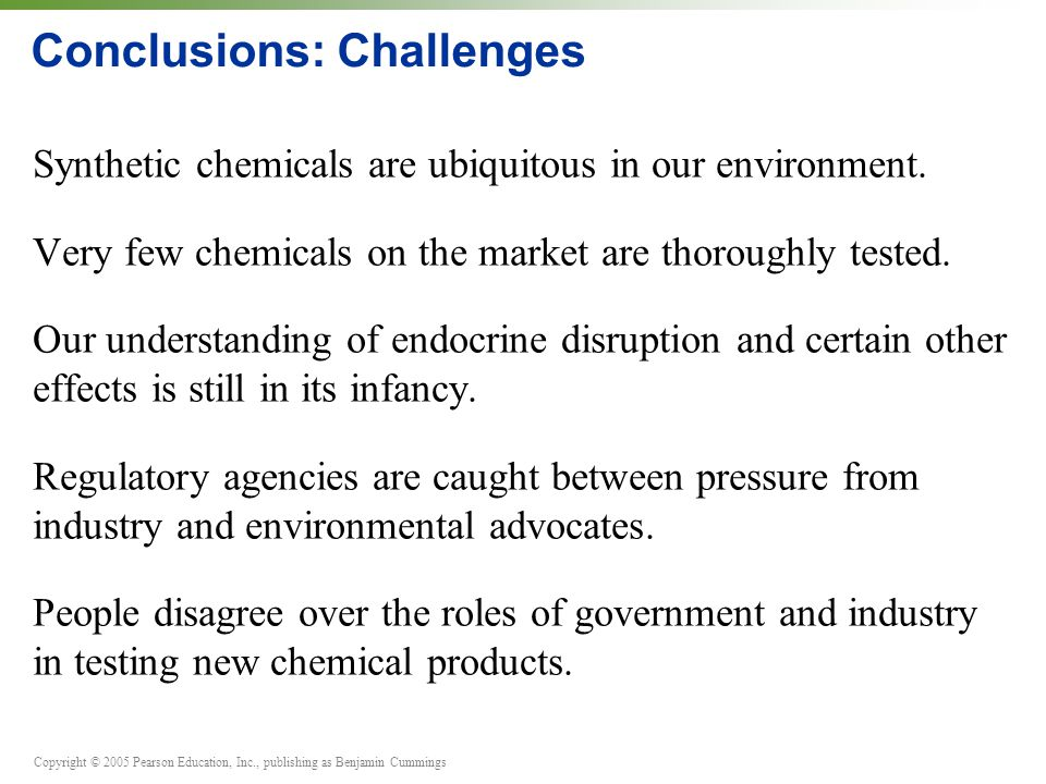Copyright © 2005 Pearson Education, Inc., publishing as Benjamin Cummings Conclusions: Challenges Synthetic chemicals are ubiquitous in our environmen