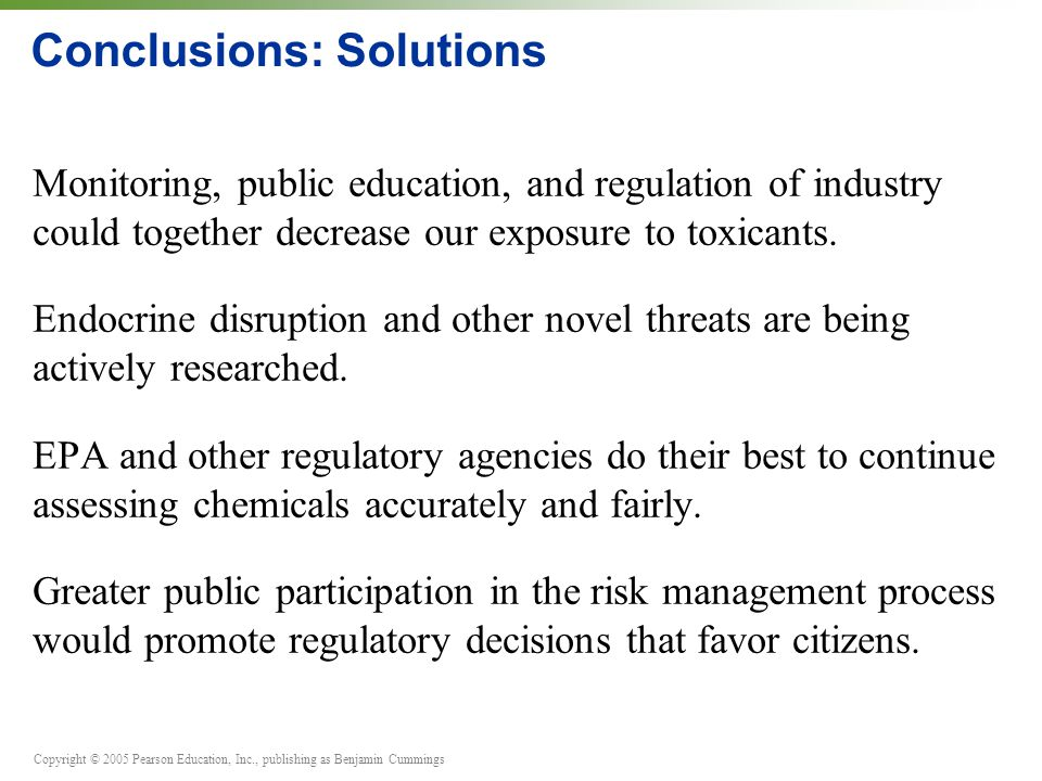 Copyright © 2005 Pearson Education, Inc., publishing as Benjamin Cummings Conclusions: Solutions Monitoring, public education, and regulation of indus