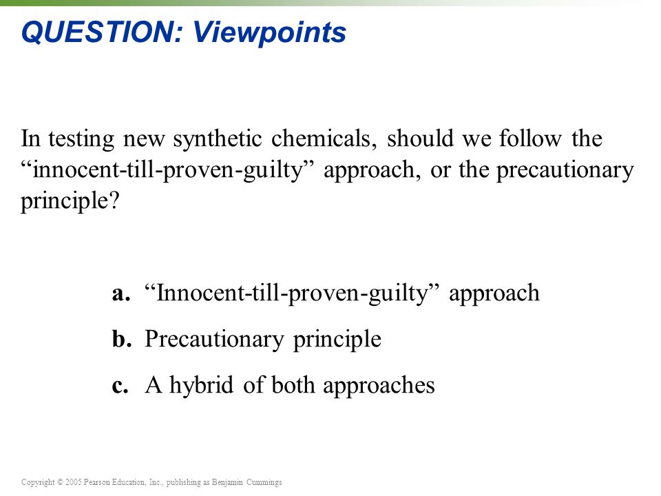 Copyright © 2005 Pearson Education, Inc., publishing as Benjamin Cummings QUESTION: Viewpoints In testing new synthetic chemicals, should we follow th