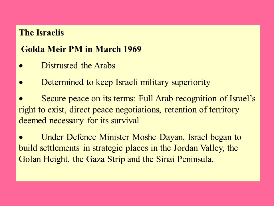 The Israelis Golda Meir PM in March 1969  Distrusted the Arabs  Determined to keep Israeli military superiority  Secure peace on its terms: Full Arab recognition of Israel's right to exist, direct peace negotiations, retention of territory deemed necessary for its survival  Under Defence Minister Moshe Dayan, Israel began to build settlements in strategic places in the Jordan Valley, the Golan Height, the Gaza Strip and the Sinai Peninsula.