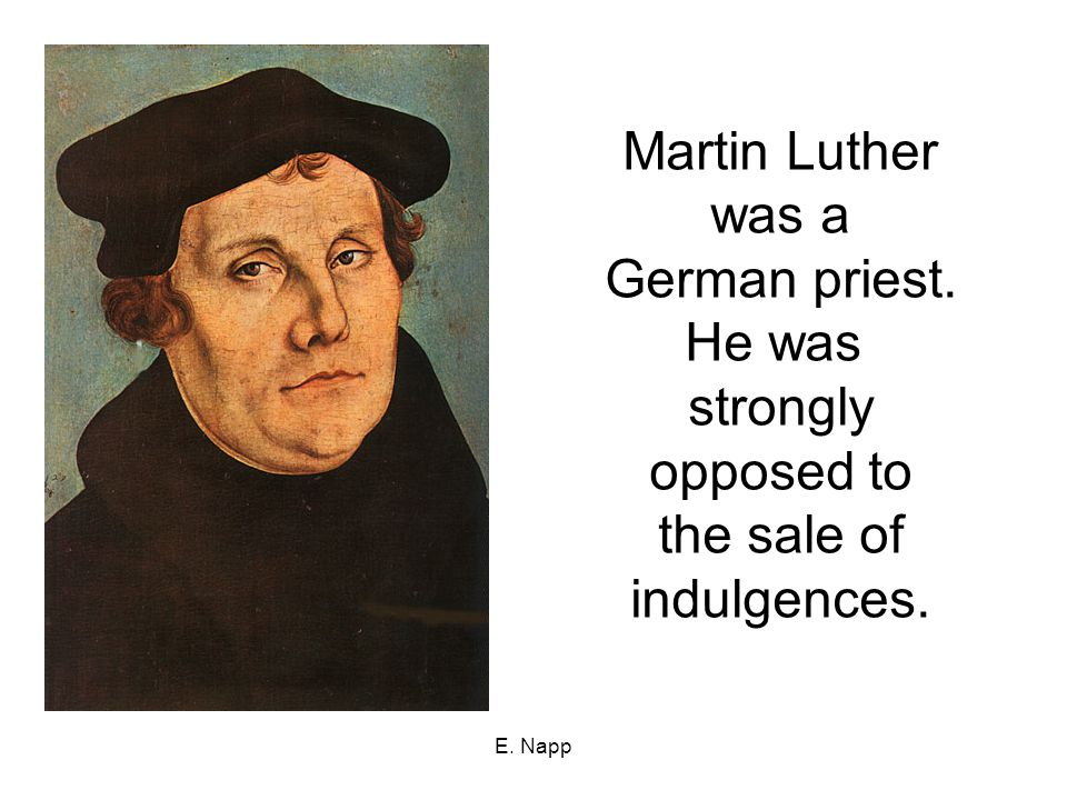 E. Napp Martin Luther was a German priest. He was strongly opposed to the sale of indulgences.