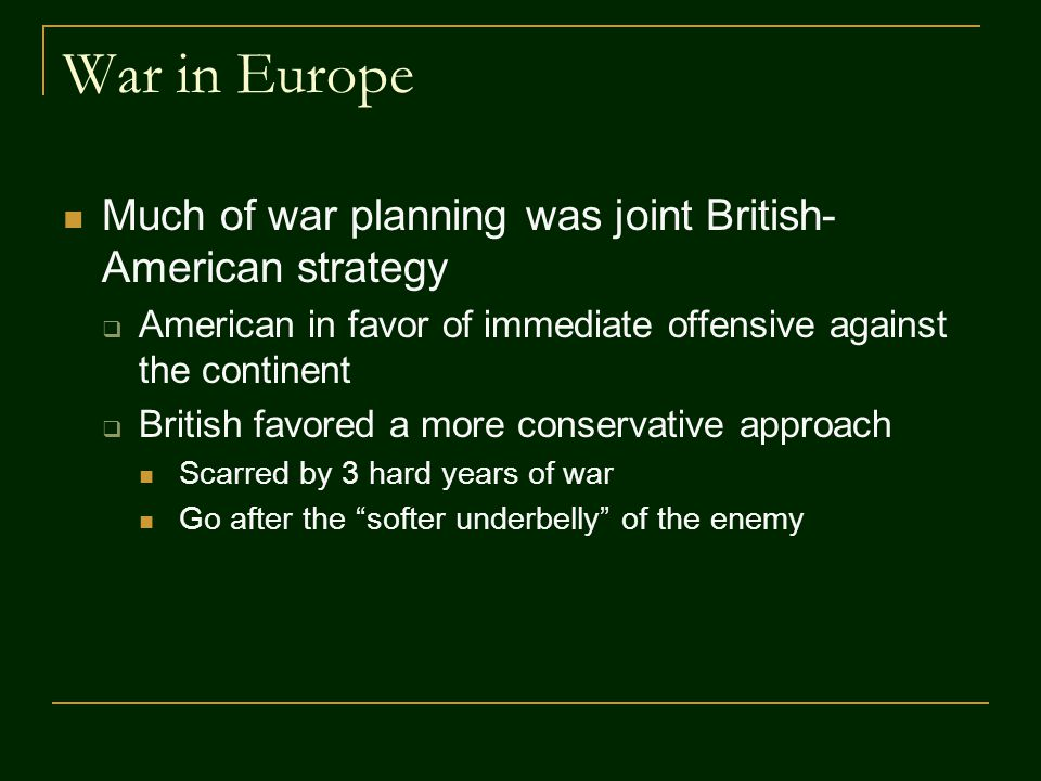 War in Europe Much of war planning was joint British- American strategy  American in favor of immediate offensive against the continent  British favored a more conservative approach Scarred by 3 hard years of war Go after the softer underbelly of the enemy