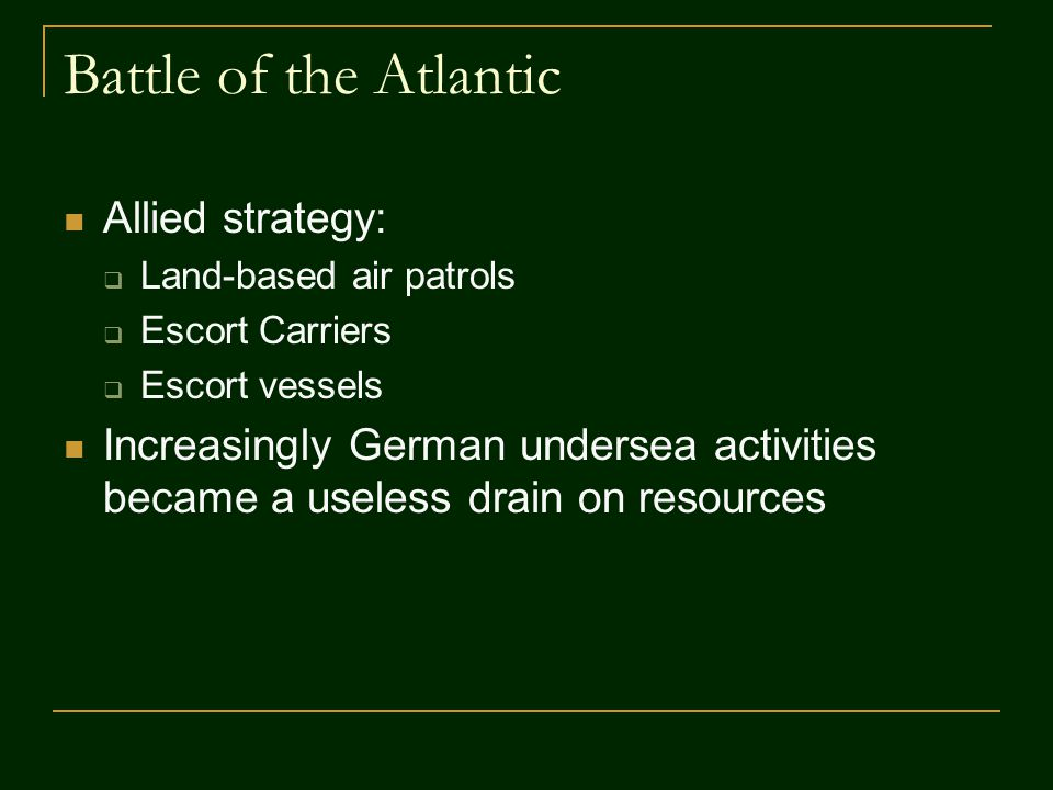 Battle of the Atlantic Allied strategy:  Land-based air patrols  Escort Carriers  Escort vessels Increasingly German undersea activities became a useless drain on resources