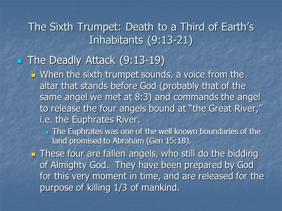 The Sixth Trumpet: Death to a Third of Earth's Inhabitants (9:13-21) The Deadly Attack (9:13-19) The Deadly Attack (9:13-19) When the sixth trumpet sounds, a voice from the altar that stands before God (probably that of the same angel we met at 8:3) and commands the angel to release the four angels bound at the Great River, i.e.
