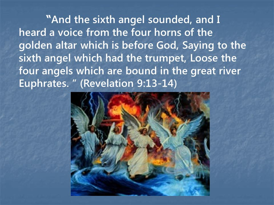 And the sixth angel sounded, and I heard a voice from the four horns of the golden altar which is before God, Saying to the sixth angel which had the trumpet, Loose the four angels which are bound in the great river Euphrates.