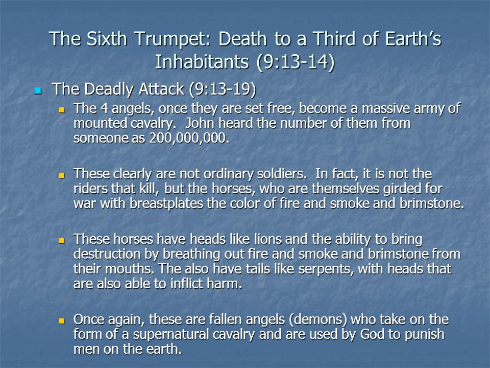 The Sixth Trumpet: Death to a Third of Earth's Inhabitants (9:13-14) The Deadly Attack (9:13-19) The Deadly Attack (9:13-19) The 4 angels, once they are set free, become a massive army of mounted cavalry.
