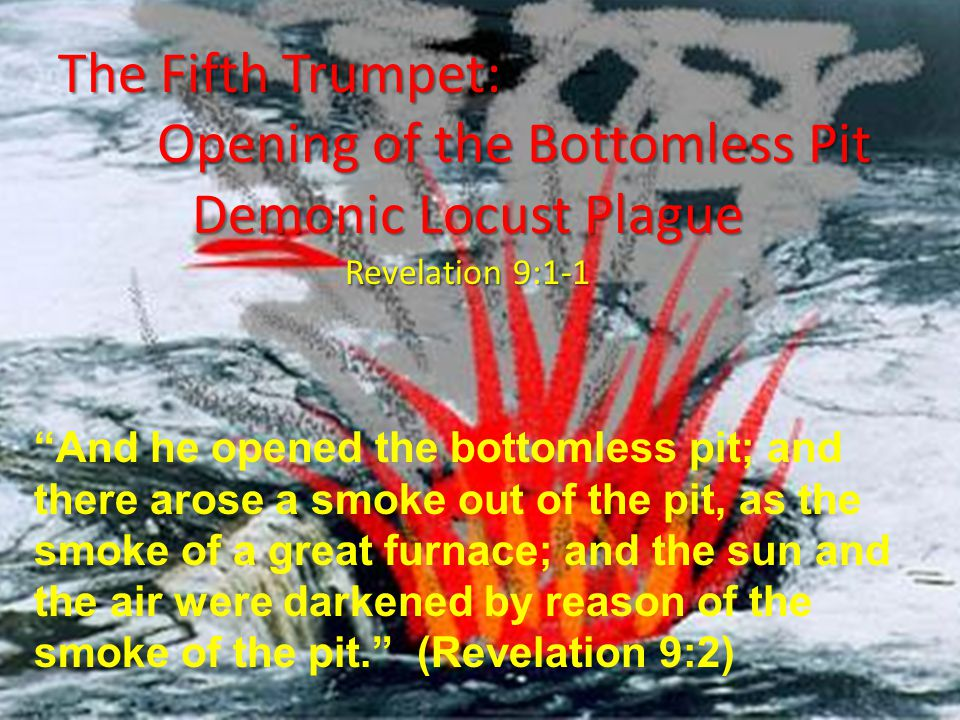 The Fifth Trumpet: Opening of the Bottomless Pit Demonic Locust Plague Opening of the Bottomless Pit Demonic Locust Plague Revelation 9:1-1 And he opened the bottomless pit; and there arose a smoke out of the pit, as the smoke of a great furnace; and the sun and the air were darkened by reason of the smoke of the pit. (Revelation 9:2)