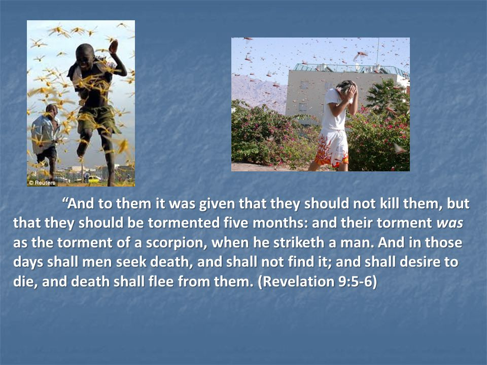 And to them it was given that they should not kill them, but that they should be tormented five months: and their torment was as the torment of a scorpion, when he striketh a man.