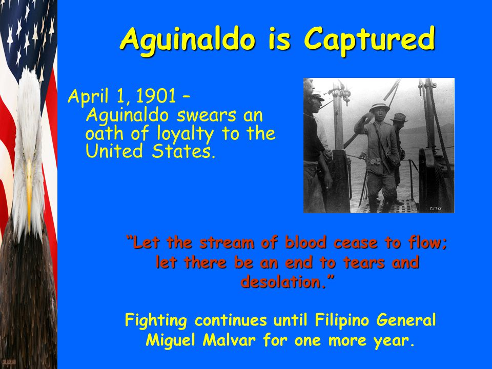 "Aguinaldo is Captured April 1, 1901 – Aguinaldo swears an oath of loyalty to the United States. ""Let the stream of blood cease to flow; let there be a"