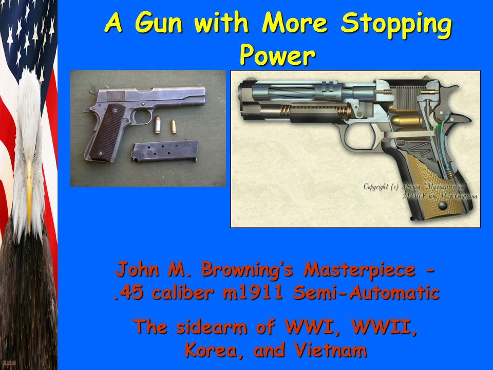 A Gun with More Stopping Power John M. Browning's Masterpiece -.45 caliber m1911 Semi-Automatic The sidearm of WWI, WWII, Korea, and Vietnam