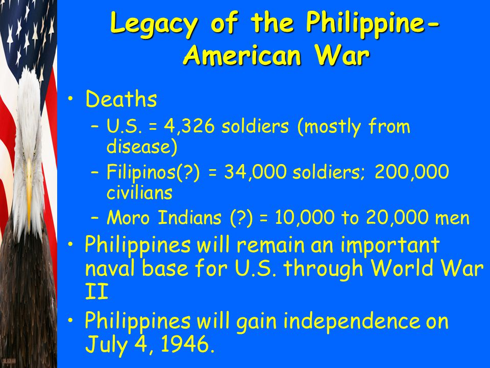 Legacy of the Philippine- American War Deaths –U.S. = 4,326 soldiers (mostly from disease) –Filipinos(?) = 34,000 soldiers; 200,000 civilians –Moro In