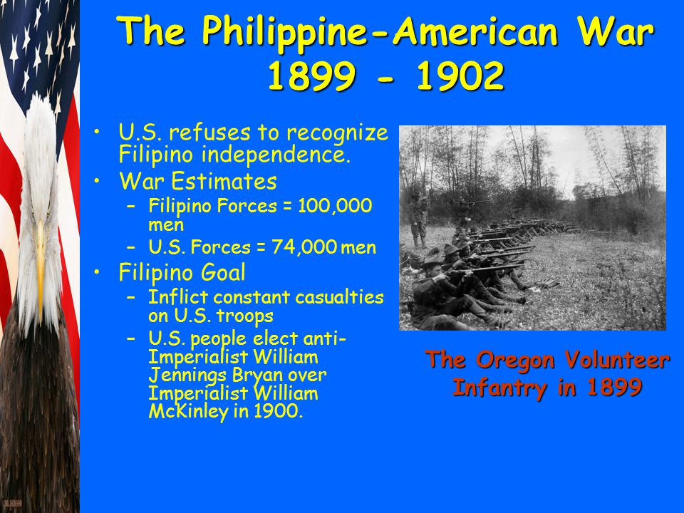 The Philippine-American War 1899 - 1902 U.S. refuses to recognize Filipino independence. War Estimates –Filipino Forces = 100,000 men –U.S. Forces = 7
