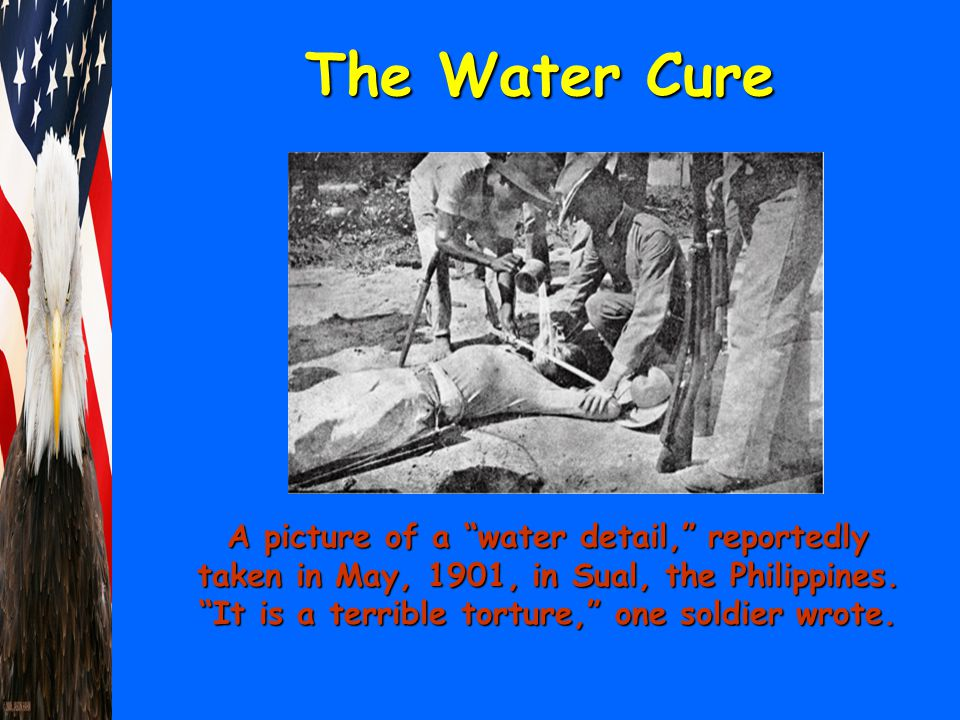 "The Water Cure A picture of a ""water detail,"" reportedly taken in May, 1901, in Sual, the Philippines. ""It is a terrible torture,"" one soldier wrote."