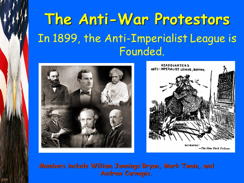 The Anti-War Protestors In 1899, the Anti-Imperialist League is Founded. Members include William Jennings Bryan, Mark Twain, and Andrew Carnegie.