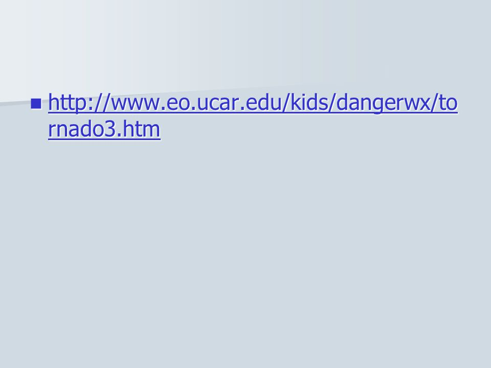 http://www.eo.ucar.edu/kids/dangerwx/to rnado3.htm http://www.eo.ucar.edu/kids/dangerwx/to rnado3.htm http://www.eo.ucar.edu/kids/dangerwx/to rnado3.h