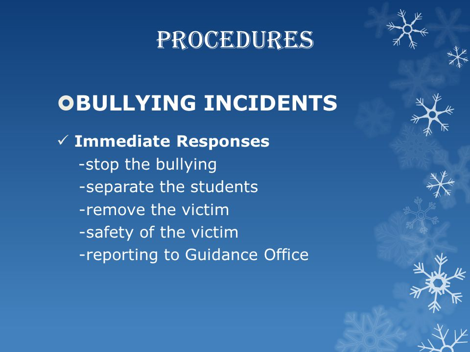 PROCEDURES  BULLYING INCIDENTS Immediate Responses -stop the bullying -separate the students -remove the victim -safety of the victim -reporting to G