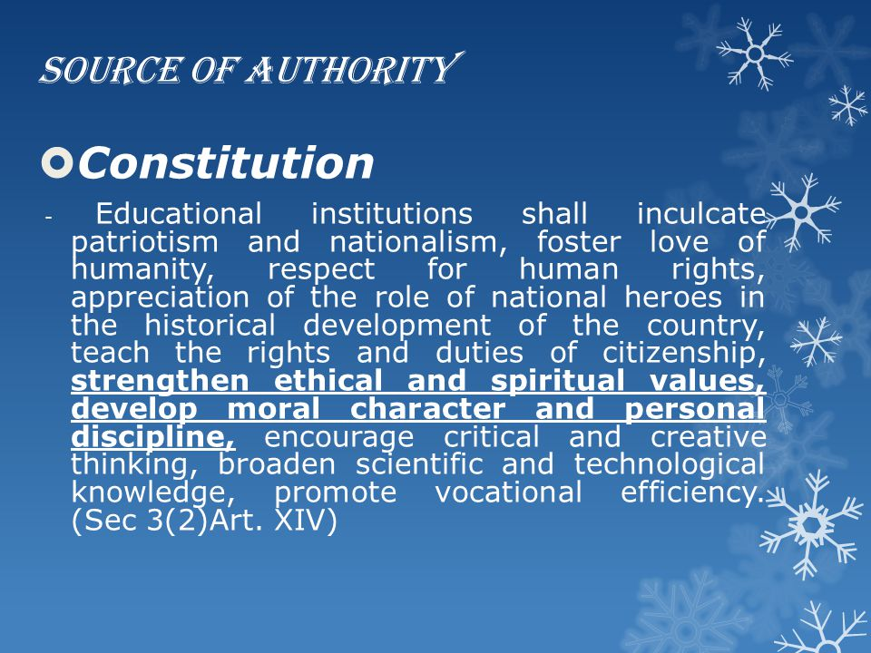 Source of Authority  Constitution - Educational institutions shall inculcate patriotism and nationalism, foster love of humanity, respect for human r