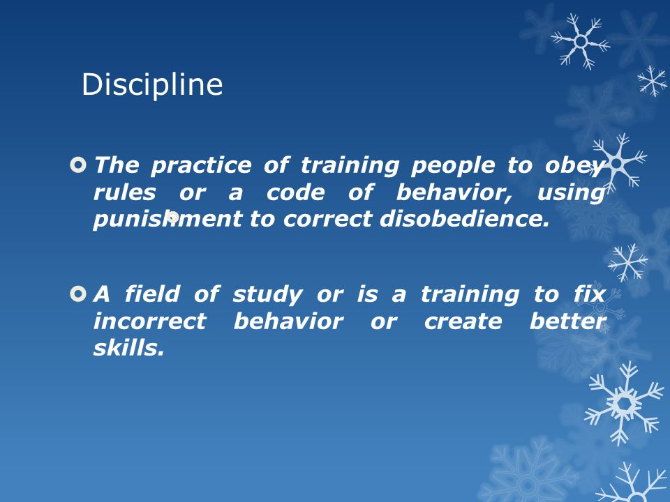 Discipline  The practice of training people to obey rules or a code of behavior, using punishment to correct disobedience.  A field of study or is a