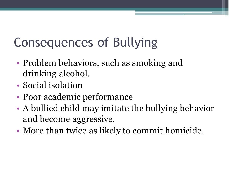 Consequences of Bullying Problem behaviors, such as smoking and drinking alcohol. Social isolation Poor academic performance A bullied child may imita