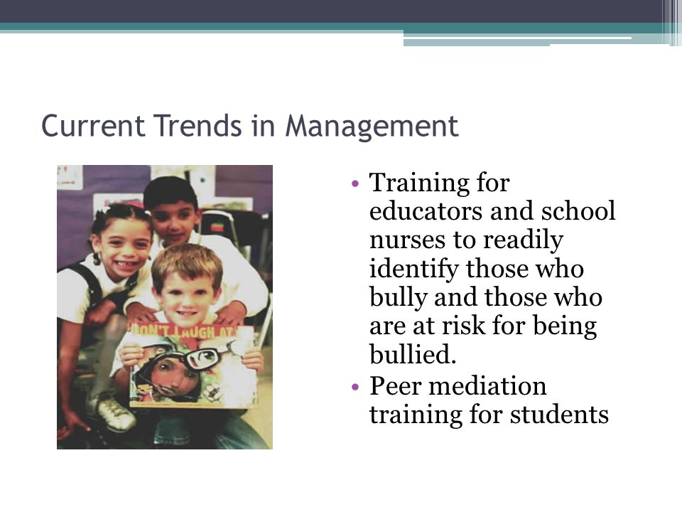 Current Trends in Management Training for educators and school nurses to readily identify those who bully and those who are at risk for being bullied.