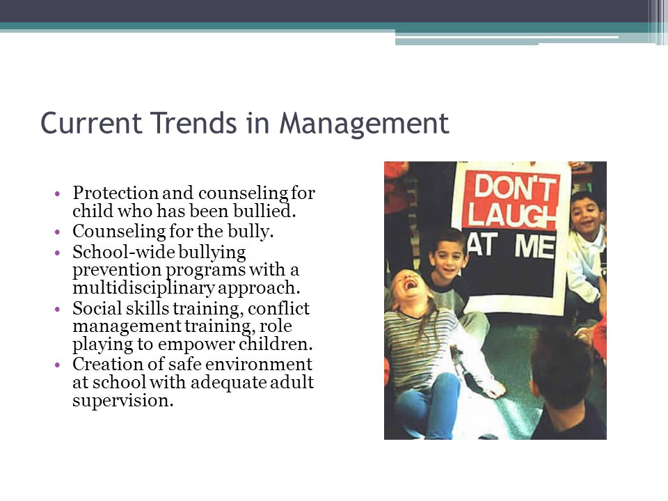 Current Trends in Management Protection and counseling for child who has been bullied. Counseling for the bully. School-wide bullying prevention progr
