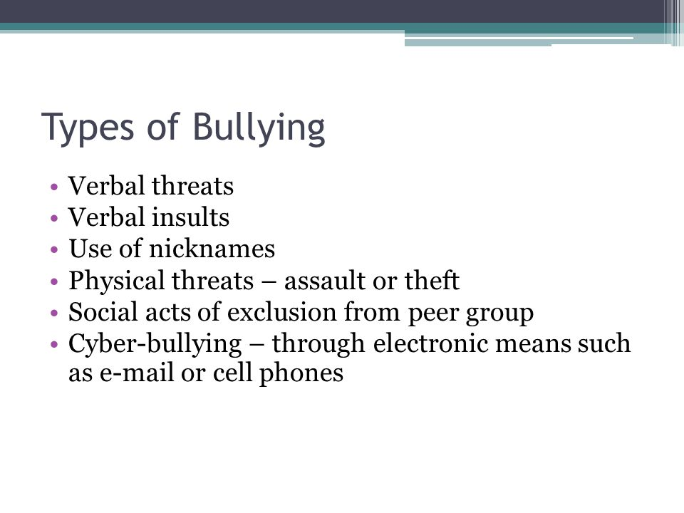 Types of Bullying Verbal threats Verbal insults Use of nicknames Physical threats – assault or theft Social acts of exclusion from peer group Cyber-bu