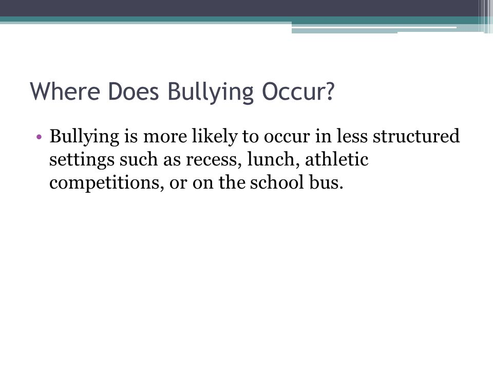 Where Does Bullying Occur? Bullying is more likely to occur in less structured settings such as recess, lunch, athletic competitions, or on the school