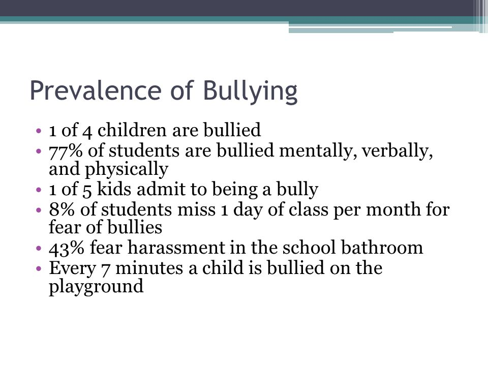 Prevalence of Bullying 1 of 4 children are bullied 77% of students are bullied mentally, verbally, and physically 1 of 5 kids admit to being a bully 8